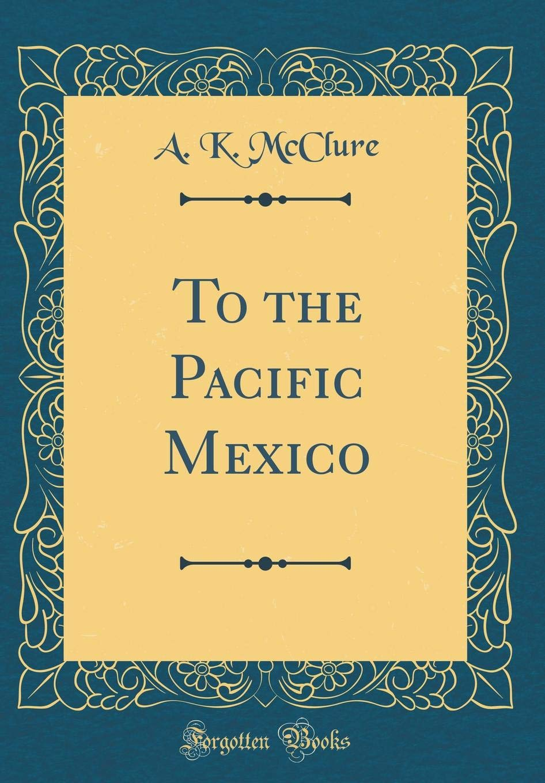 Download To the Pacific Mexico (Classic Reprint) pdf epub