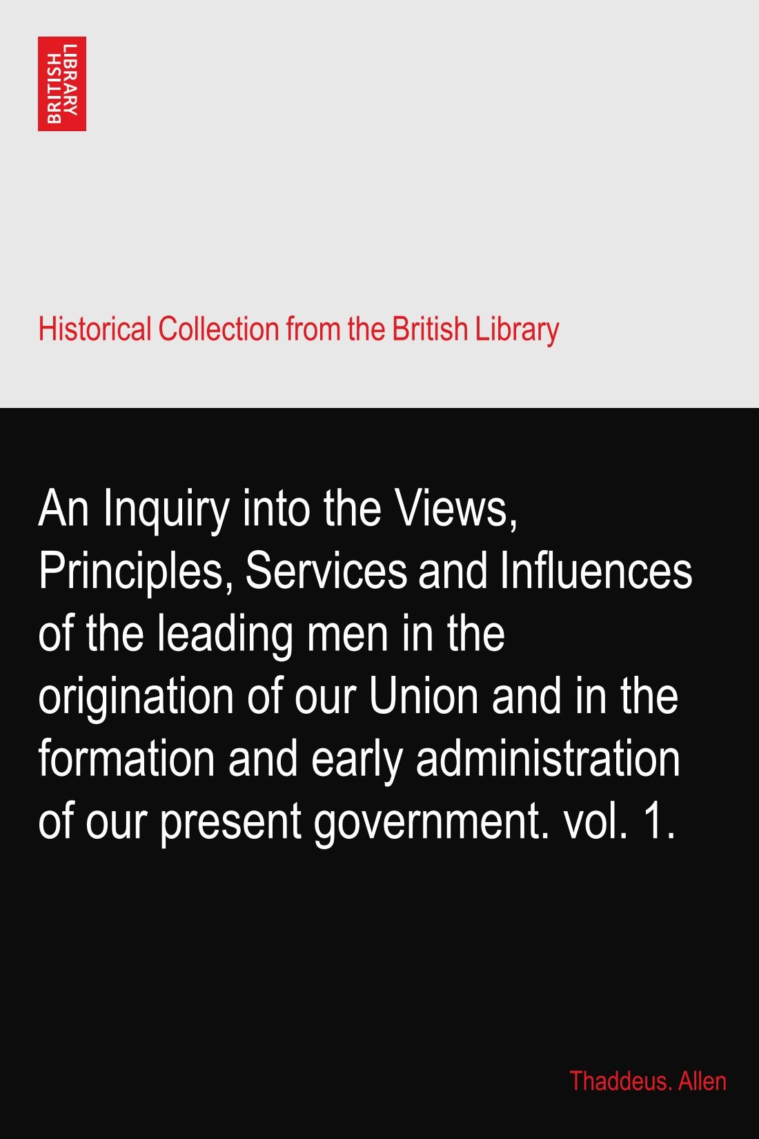 An Inquiry into the Views, Principles, Services and Influences of the leading men in the origination of our Union and in the formation and early administration of our present government. vol. 1. pdf epub