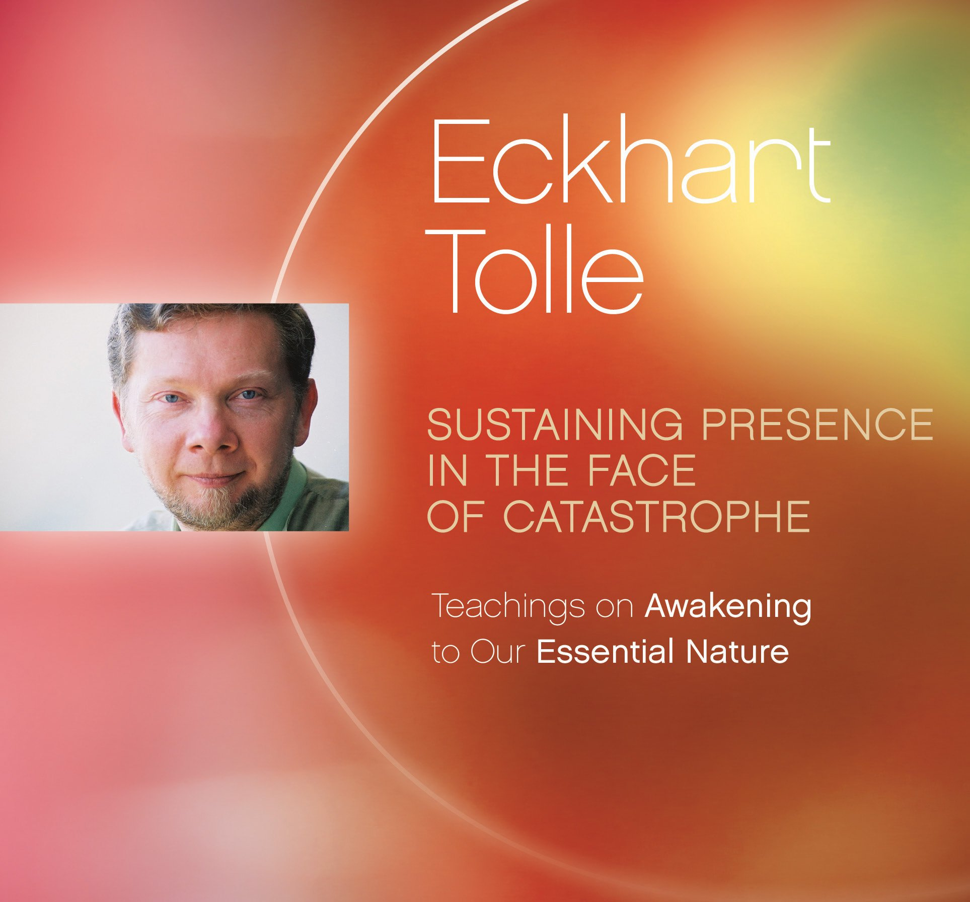 Sustaining Presence in the Face of Catastrophe: Teachings on Awakening to Our Essential Nature by Eckhart Teachings, Inc.