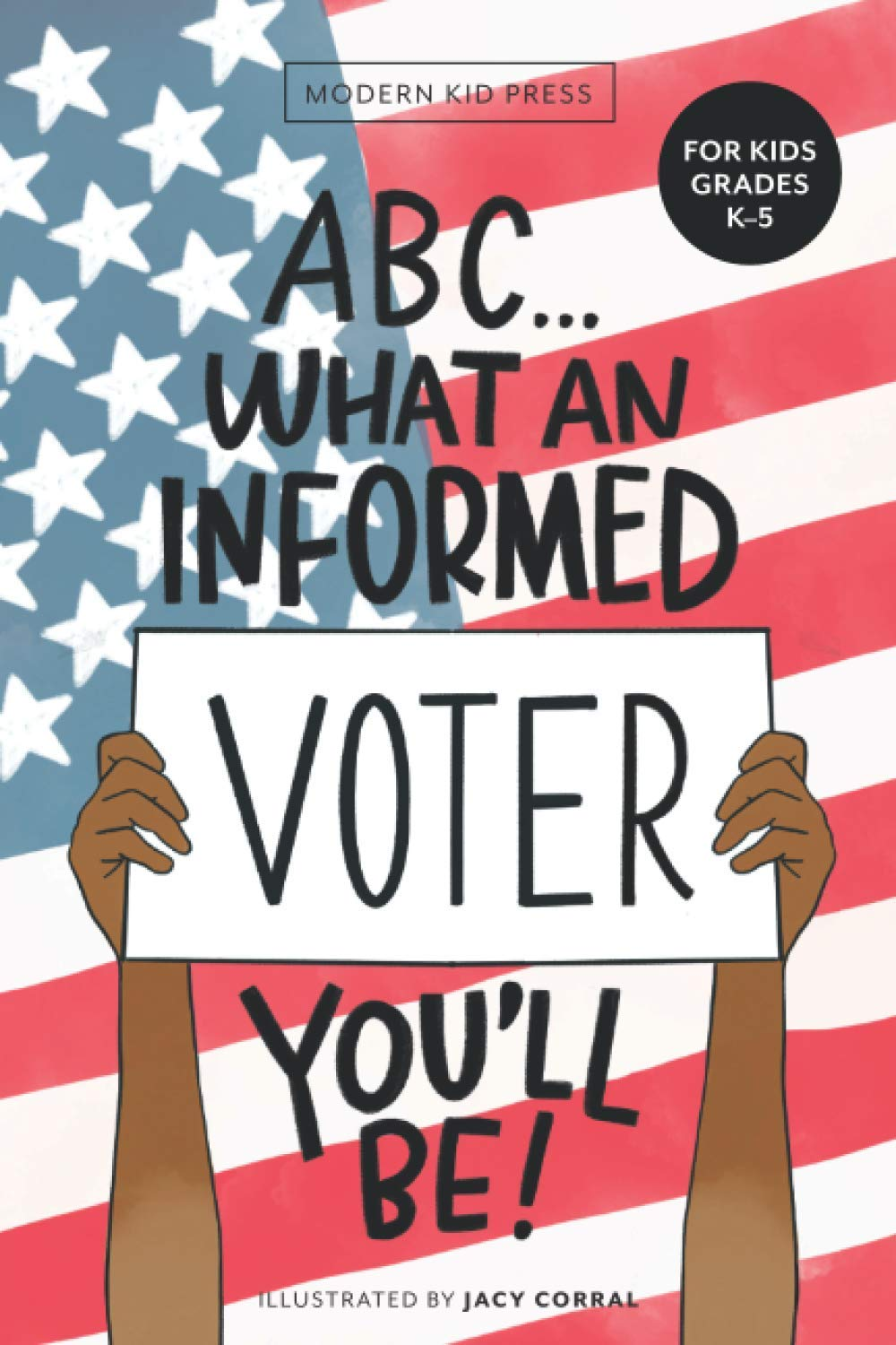ABC! What An Informed Voter You'll Be: An A to Z Overview of US Government, American Politics and Elections for Children