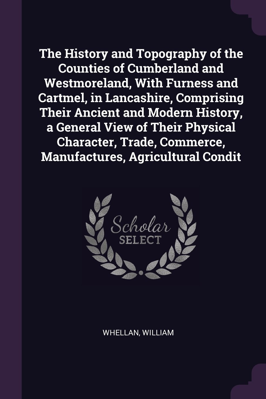 Read Online The History and Topography of the Counties of Cumberland and Westmoreland, with Furness and Cartmel, in Lancashire, Comprising Their Ancient and ... Commerce, Manufactures, Agricultural Condit PDF ePub fb2 book