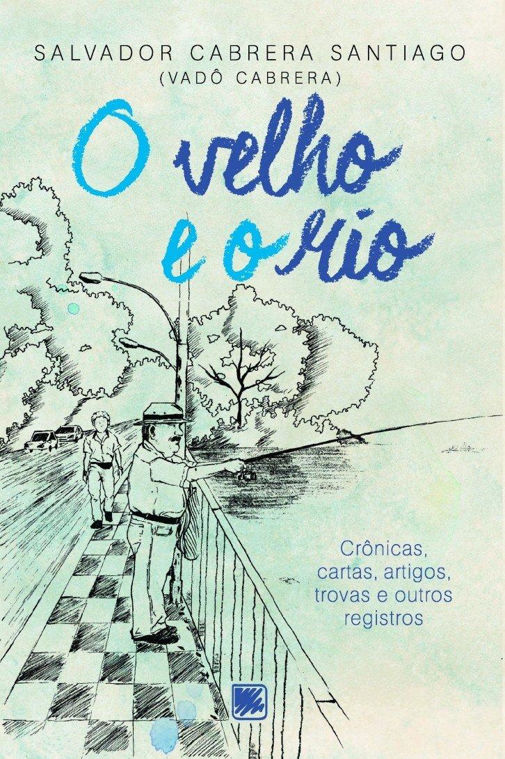 O Velho e o rio: Crônicas, Cartas, Artigos, Trovas e Outros ...
