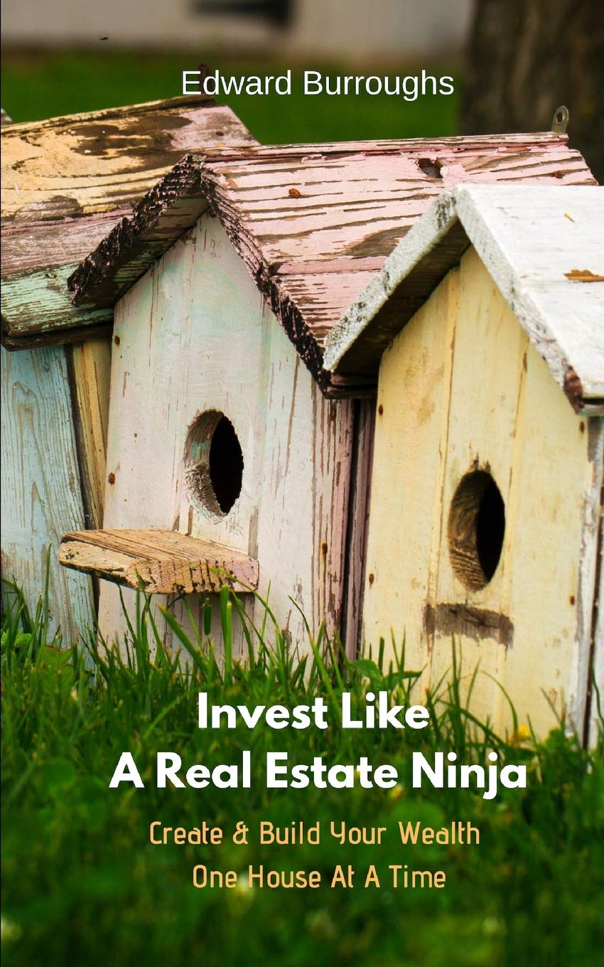 Invest Like A Real Estate Ninja: Create & Build Your Wealth ...