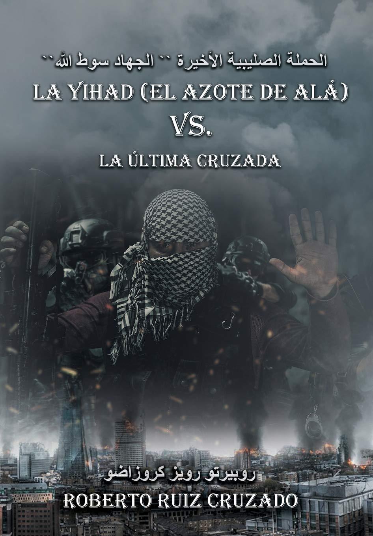 """La Yihad """"el Azote de Alá"""" vs. La última Cruzada: Amazon.es: Ruiz Cruzado, Roberto: Libros"""