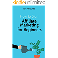 How to Start Affiliate Marketing for Beginners: Learn how to start and succeed with affiliate marketing even if you're a…