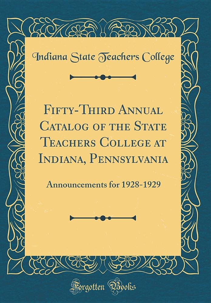 Download Fifty-Third Annual Catalog of the State Teachers College at Indiana, Pennsylvania: Announcements for 1928-1929 (Classic Reprint) ebook