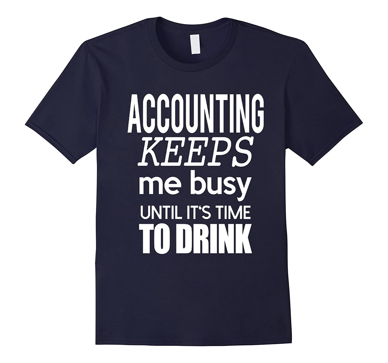 Accounting Keeps Me Busy Until Its Time To Drink T Shirt-Art