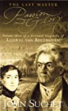 The Last Master: Passion And Glory: Volume Three of a Fictional Biography of Ludwig van Beethoven: Passion and Glory Vol 3