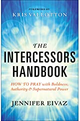 The Intercessors Handbook: How to Pray with Boldness, Authority and Supernatural Power Kindle Edition
