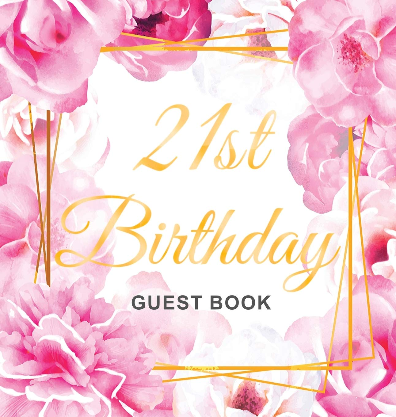 21st Birthday Guest Book: Gold Frame and Letters Pink Roses Floral Watercolor Theme, Best Wishes from Family and Friends to Write in, Guests Sign in for Party, Gift Log, Hardback