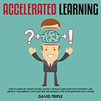 Accelerated Learning: How to Learn Any Subject or Skill Quickly, Develop Laser Sharp Focus Instantly and Improve Your Memory. Save Your Time and Increase Your Concentration for a Lifetime