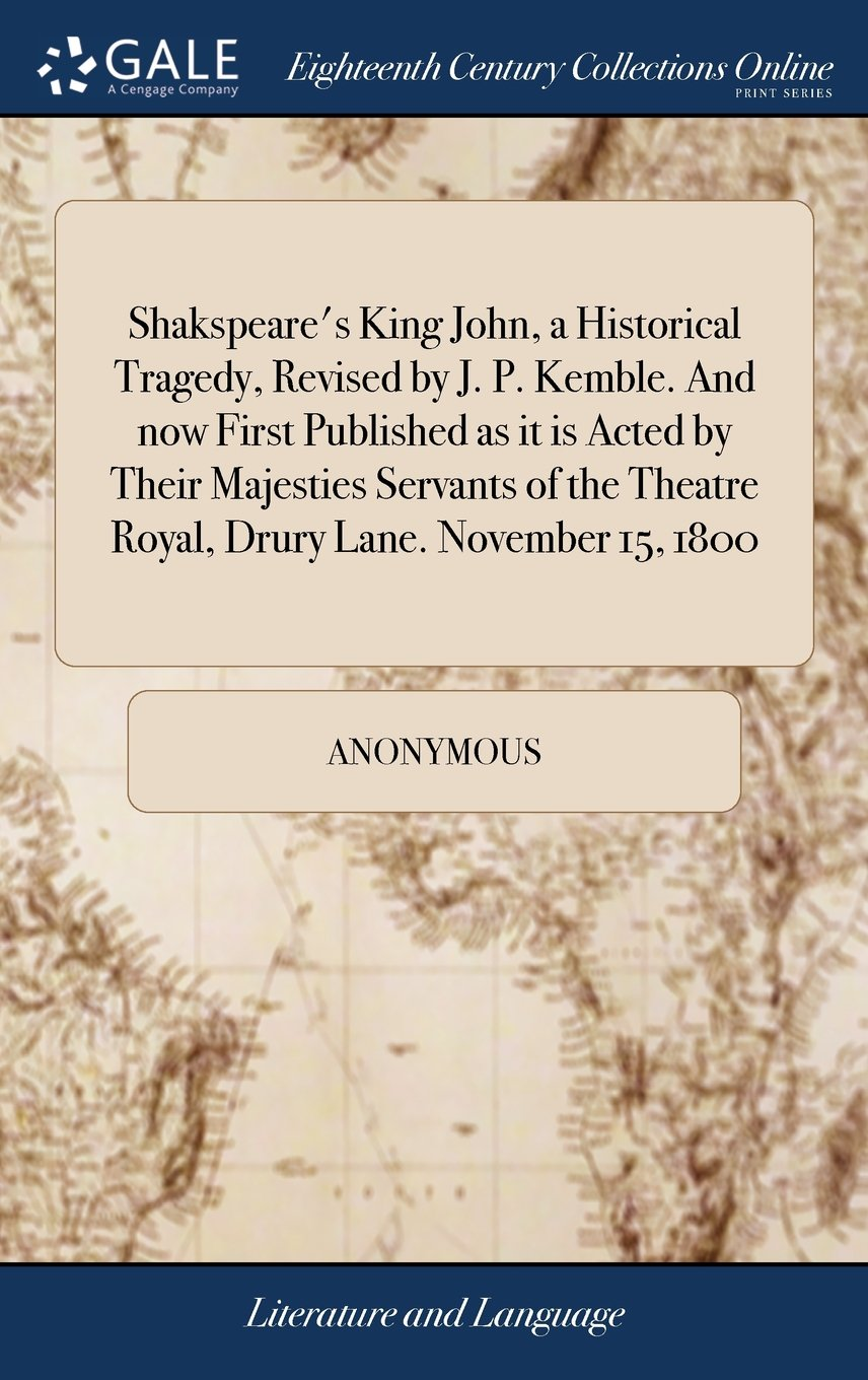 Read Online Shakspeare's King John, a Historical Tragedy, Revised by J. P. Kemble. and Now First Published as It Is Acted by Their Majesties Servants of the Theatre Royal, Drury Lane. November 15, 1800 PDF