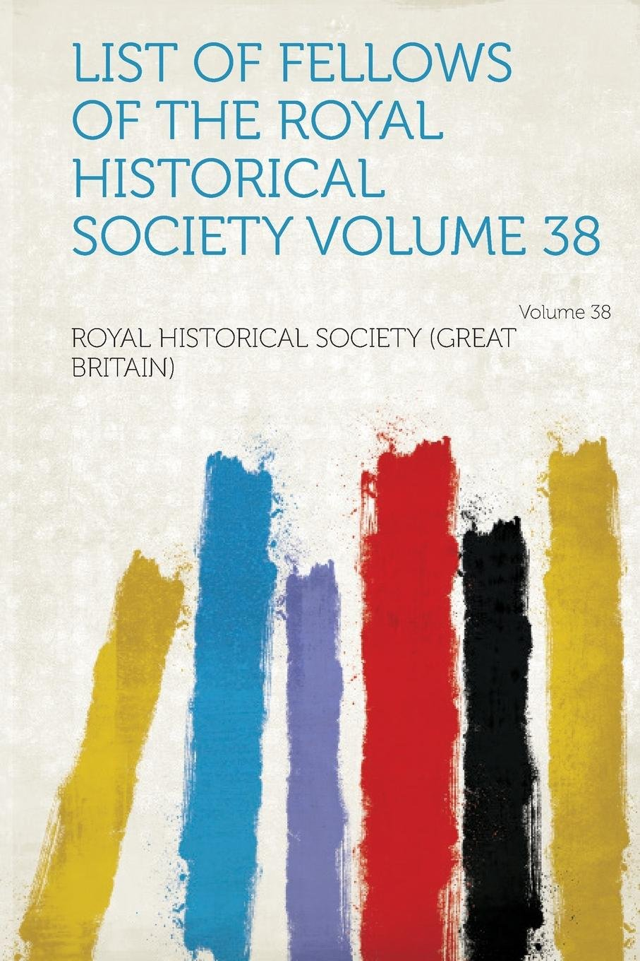Download List of Fellows of the Royal Historical Society Volume 38 PDF ePub fb2 ebook