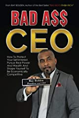 Bad Ass CEO: How To Protect Your Self-Interest, Pursue Real Power And Wealth And Shape Yourself To Be Economically Competitive Kindle Edition