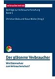 Beiträge zur Verbraucherforschung Band 1 Der gläserne Verbraucher: Wird Datenschutz zum Verbraucherschutz?