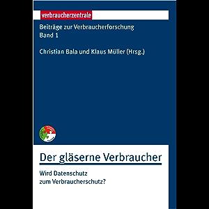 Beiträge zur Verbraucherforschung Band 1 Der gläserne Verbraucher: Wird Datenschutz zum Verbraucherschutz? (German…