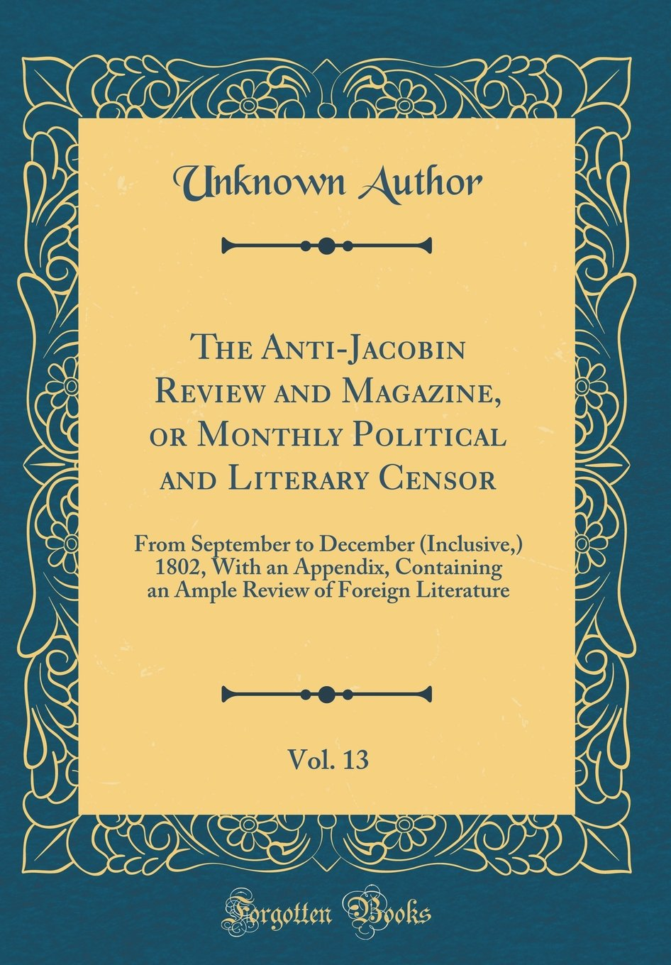 Download The Anti-Jacobin Review and Magazine, or Monthly Political and Literary Censor, Vol. 13: From September to December (Inclusive,) 1802, With an ... of Foreign Literature (Classic Reprint) ebook