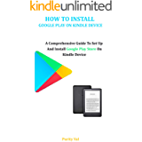 HOW TO INSTALL GOOGLE PLAY ON YOUR KINDLE DEVICE: A Comprehensive Guide To Set Up And Install Google Play Store On Your…
