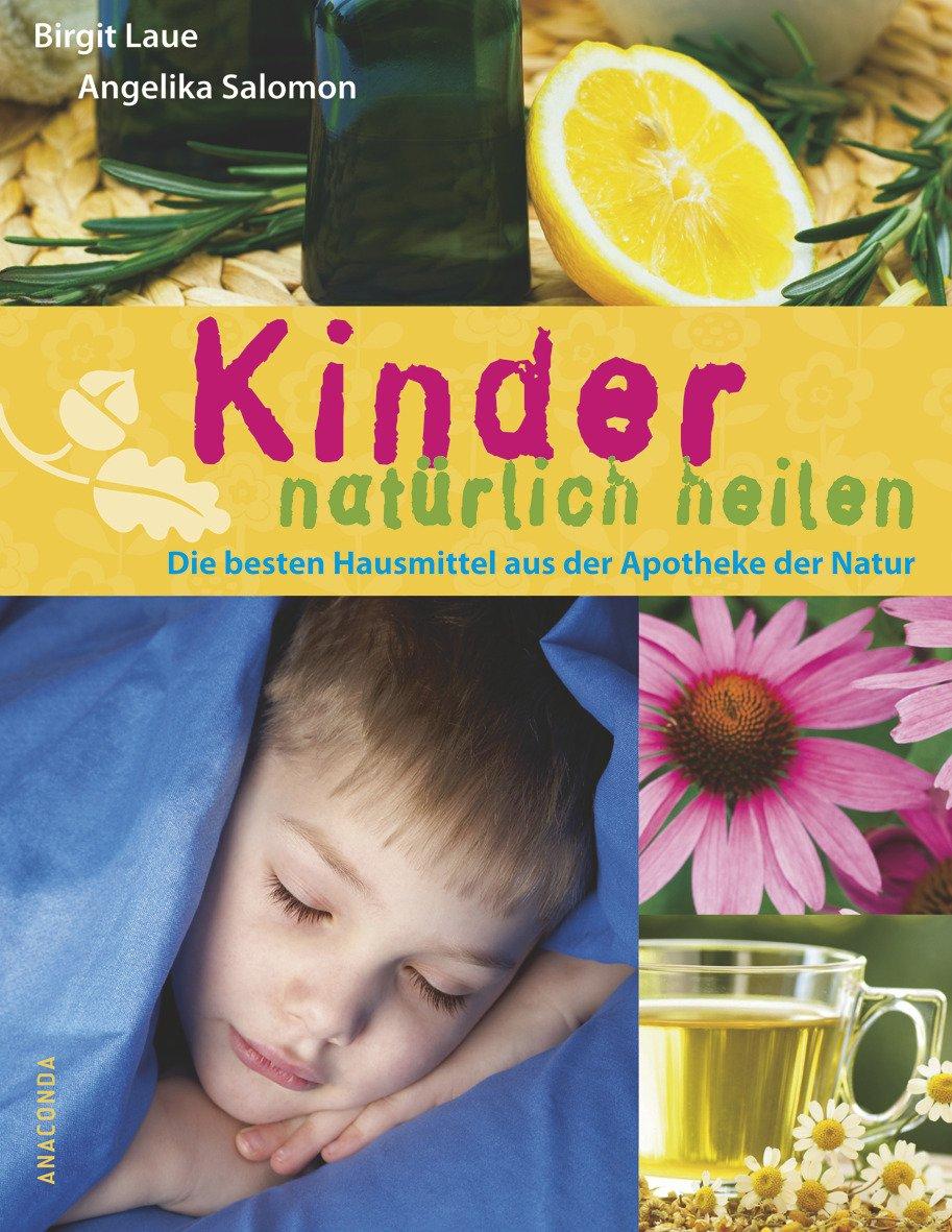Kinder natürlich heilen. Die besten Hausmittel aus der Apotheke der Natur