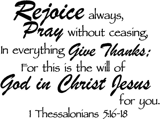 Amazon.com: Rejoice Always, Pray Without Ceasing, in Everything give  Thanks; for This is The Will of God in Christ Jesus for You 1 Thessalonians  5:16-18 Religious Decorations Inspirational Vinyl Wall: Arts, Crafts