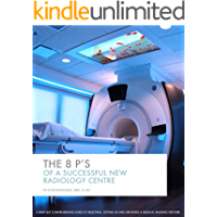 The 8 P's of a Successful New Radiology Centre: A guide to planning, setting up and growing a medical imaging business (Introductory series Book 1)