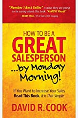 How To Be A GREAT Salesperson...By Monday Morning!: If You Want to Increase Your Sales Read This Book. It is That Simple Paperback