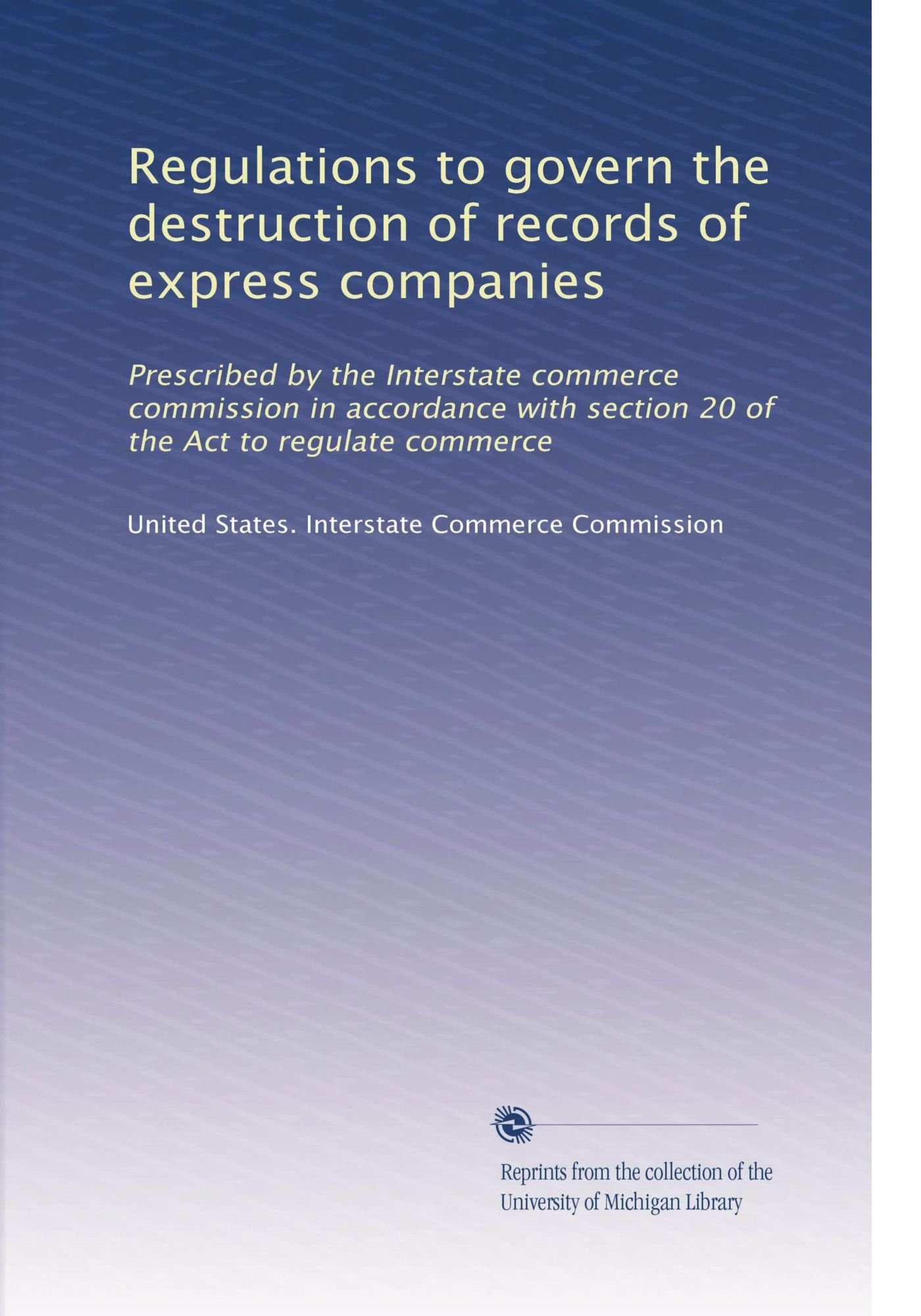 Download Regulations to govern the destruction of records of express companies: Prescribed by the Interstate commerce commission in accordance with section 20 of the Act to regulate commerce pdf