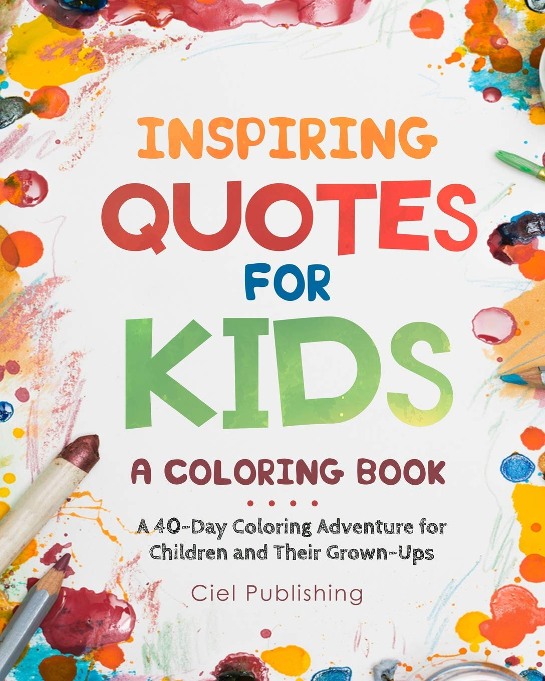 Inspiring Quotes For Kids A Coloring Book A 40 Day Coloring Adventure For Happy Children And Their Grown Ups Amazon Co Uk Publishing Ciel Books