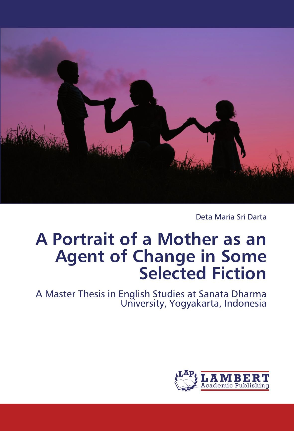 A Portrait of a Mother as an Agent of Change in Some Selected Fiction: A Master Thesis in English Studies at Sanata Dharma University, Yogyakarta, Indonesia pdf