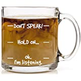 Don't Speak! Funny Coffee Mug - 13 oz Glass - Cool Novelty Birthday Gift for Men, Women, Husband or Wife - Christmas Present Idea Mom or Dad from Son or Daughter with Humorous Sayings Cup by HUHG