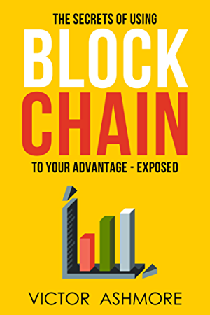 Blockchain: The Only Book You'll Ever Need About Blockhain; and How To Use It To Your Advantage