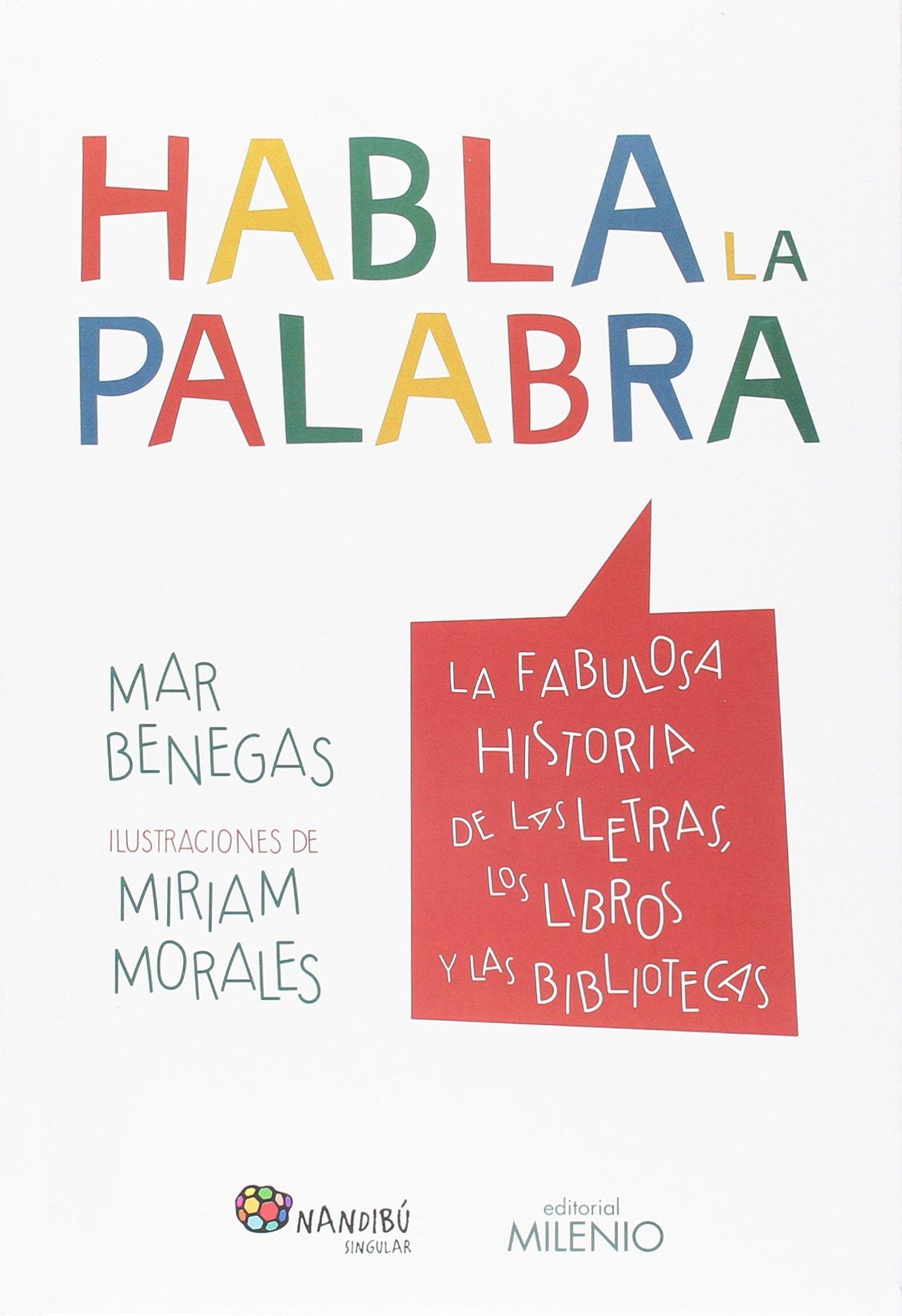 Habla la palabra. La fabulosa historia de las letras, los libros y las bibliotec Nandibú: Amazon.es: Benegas, Mar, Morales, Miriam: Libros