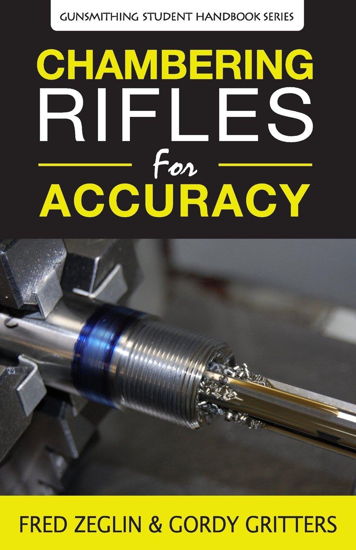 Chambering Rifles for Accuracy (Gunsmithing Student Handbook Series) Paperback – February 28, 2018 Fred Zeglin Gordy Gritters Speedy Gonzalez 4D Reamer Rentals LTD