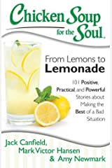 Chicken Soup for the Soul: From Lemons to Lemonade: 101 Positive, Practical, and Powerful Stories about Making the Best of a Bad Situation (Chicken Soup For...) Kindle Edition