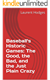 Baseball's Historic Games: The Good, the Bad, and the Just Plain Crazy