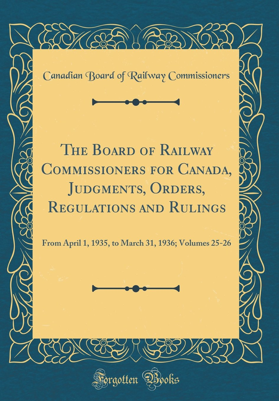 The Board of Railway Commissioners for Canada, Judgments, Orders, Regulations and Rulings: From April 1, 1935, to March 31, 1936; Volumes 25-26 (Classic Reprint) PDF