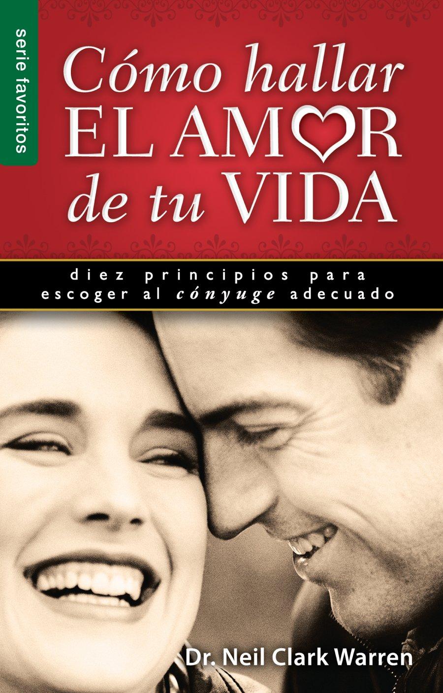 Como Hallar el Amor de Tu Vida: Diez Principios Para Escoger al Conyuge Adecuado Serie Favoritos: Amazon.es: Neil Clark Warren: Libros