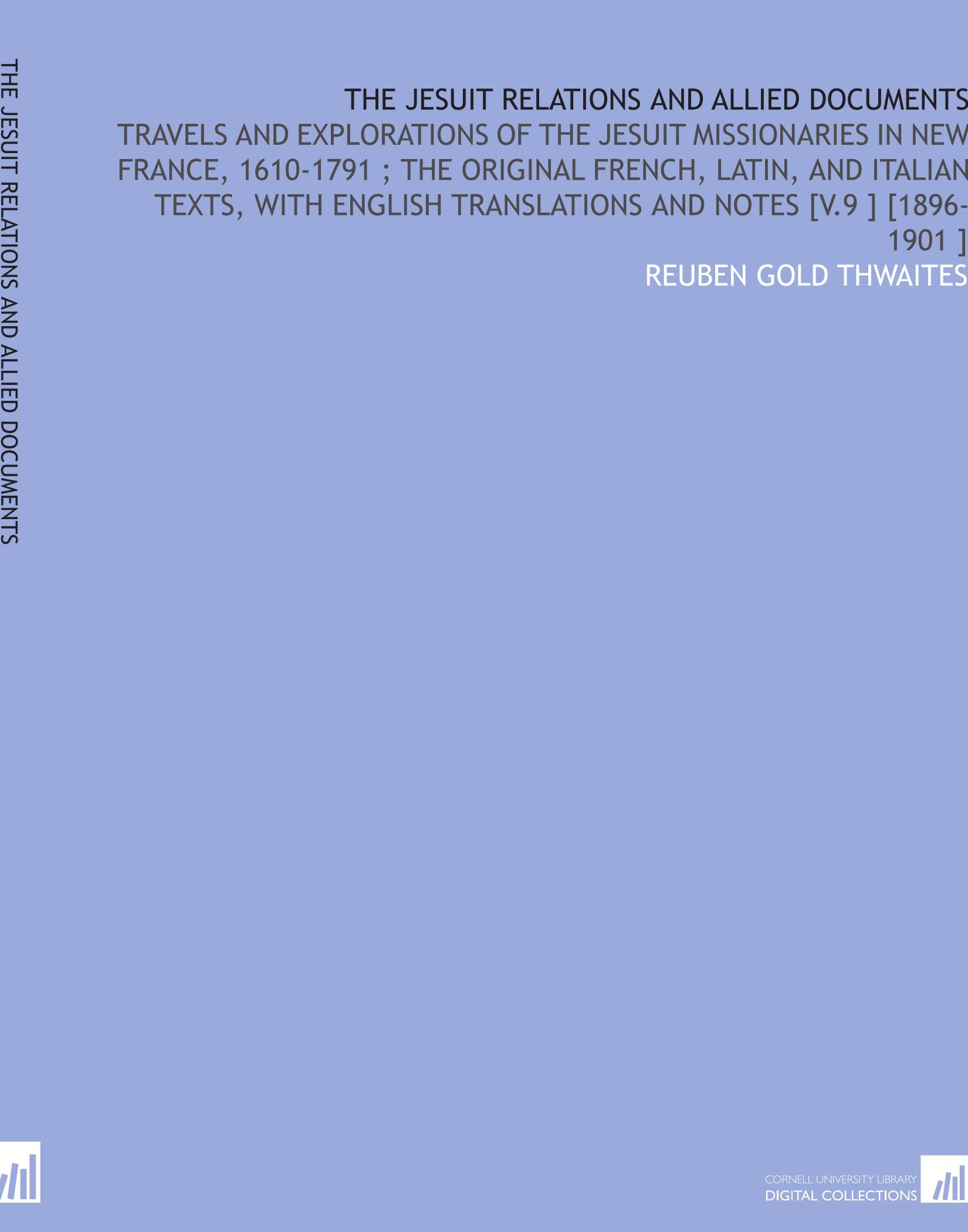 Download The Jesuit Relations and Allied Documents: Travels and Explorations of the Jesuit Missionaries in New France, 1610-1791 ; the Original French, Latin, ... Translations and Notes [V.9 ] [1896-1901 ] PDF