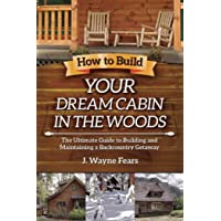 How to Build Your Dream Cabin in the Woods: The Ultimate Guide to Building and Maintaining a Backcountry Getaway
