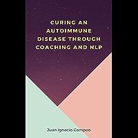 Curing an Autoimmune Disease Through Coaching and NLP (English Edition)