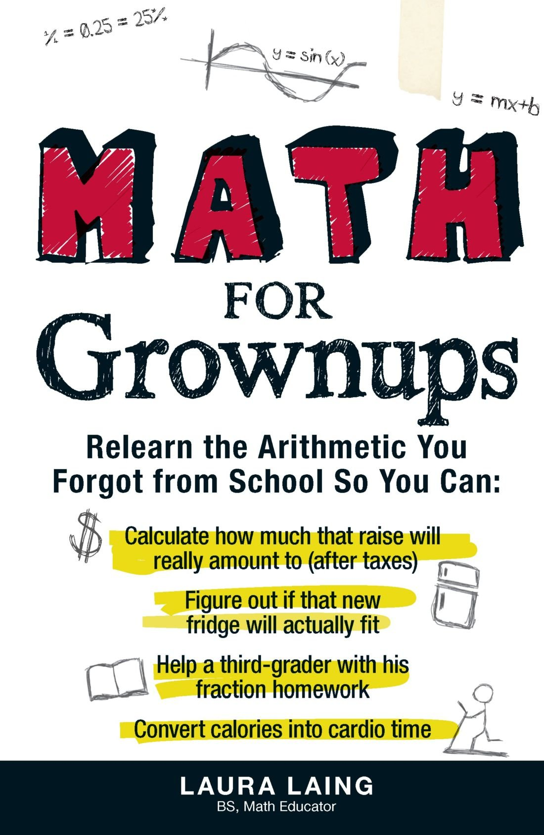 Download Math for Grownups: Re-Learn the Arithmetic You Forgot From School So You Can, Calculate how much that raise will really amount to (after taxes) Figure ... homework  Convert calories into cardio time ebook
