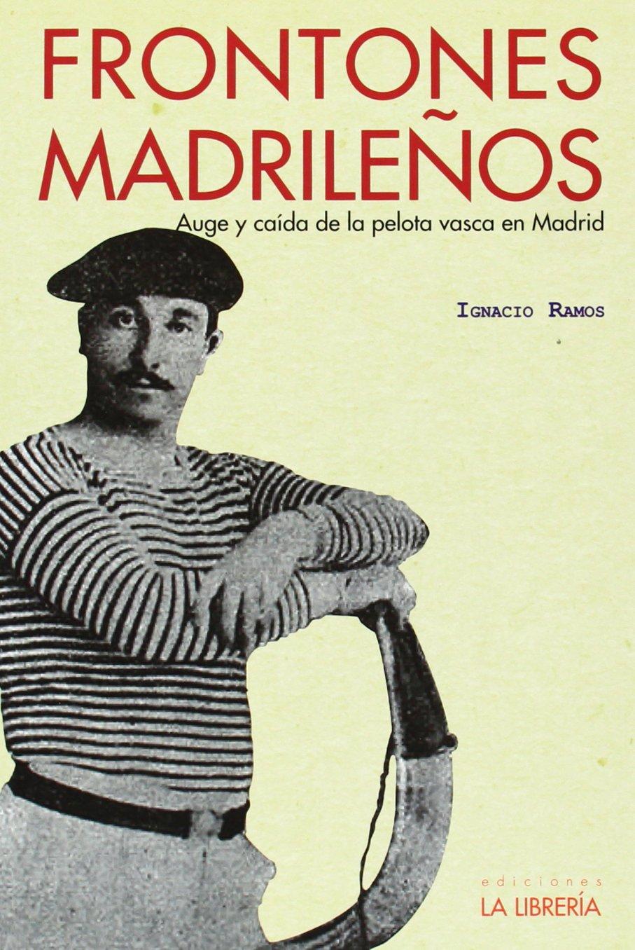 Frontones Madrileños. Auge Y Caída De La Pelota Vasca En Madrid ...