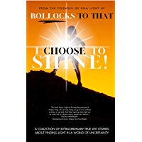 B.O.L.L.O.C.K.S To That - I Choose To Shine!: A collection of extraordinary true-life stories about finding light in a world of uncertainty
