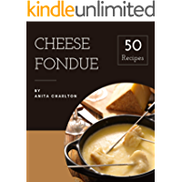 50 Cheese Fondue Recipes: Making More Memories in your Kitchen with Cheese Fondue Cookbook!