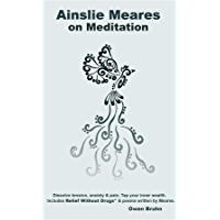 Ainslie Meares on Meditation: Dissolve tension, anxiety & pain. Tap your inner wealth. Includes Relief Without Drugs* & poems written by Meares.