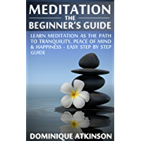 MEDITATION:THE BEGINNER'S GUIDE. : Learn Meditation as the Path to Tranquility, Mindfulness & Happiness – Easy Step by Step Meditation Guide to Relieve ... Medicine Reiki)) (English Edition)