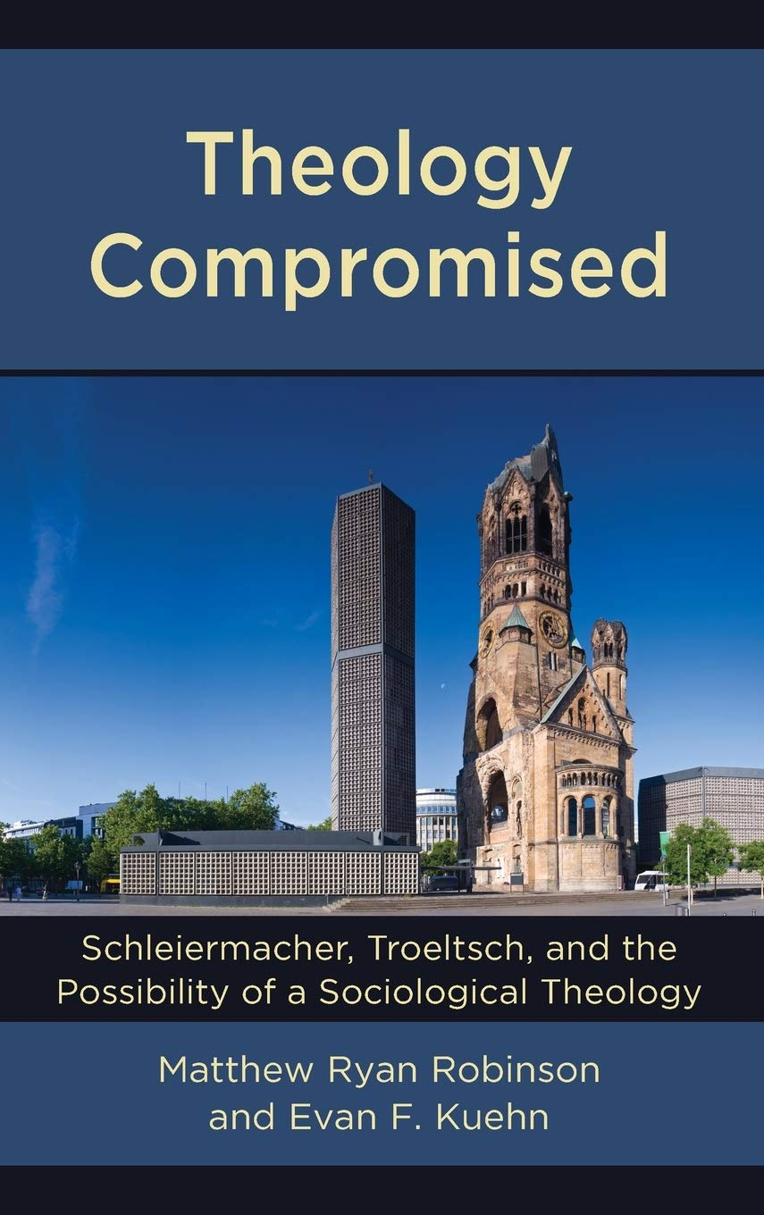 Theology Compromised: Schleiermacher, Troeltsch, and the Possibility of a Sociological Theology (English and German Edition): Robinson, Matthew Ryan, Kuehn, Evan F.: 9781978704084: Amazon.com: Books