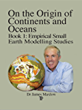 On the Origin of Continents and Oceans: Book 1 Empirical Small Earth Modelling Studies