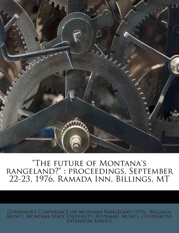 """The future of Montana's rangeland?"": proceedings, September 22-23, 1976, Ramada Inn, Billings, MT pdf epub"