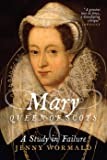 Mary, Queen of Scots: A Study in Failure (Stewart Dynasty in Scotland)